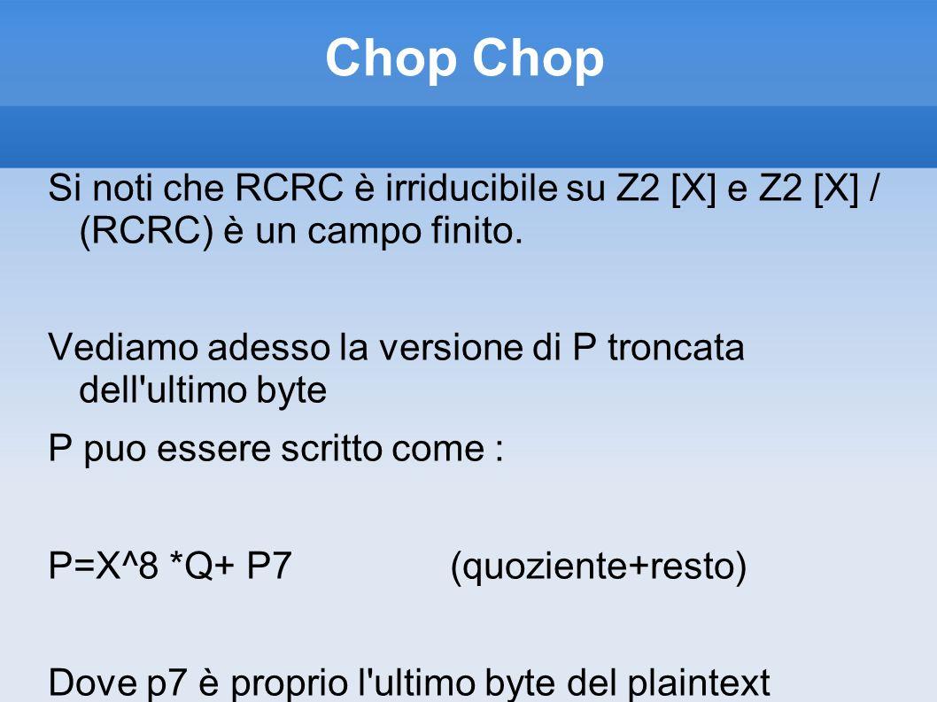 Chop Chop Si noti che RCRC è irriducibile su Z2 [X] e Z2 [X] / (RCRC) è un campo finito. Vediamo adesso la versione di P troncata dell ultimo byte.